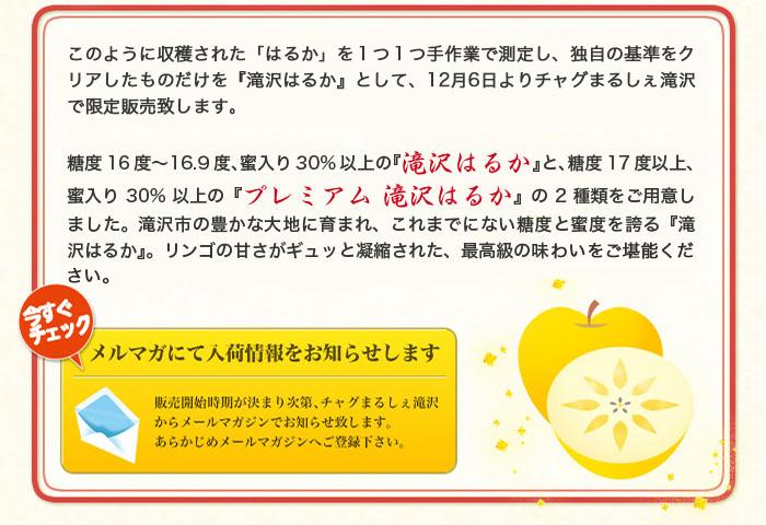糖度16度〜16.9度、蜜入り30%以上の『滝沢はるか』と、糖度17度以上、蜜入り30%以上の『プレミアム 滝沢はるか』の2種類をご用意しました。滝沢市の豊かな大地に育まれ、これまでにない糖度と蜜度を誇る『滝沢はるか』。リンゴの甘さがギュッと凝縮された、最高級の味をご堪能下さい。